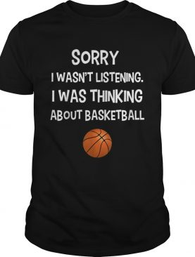 Sorry I Wasnt Listening I Was Thinking About Basketball shirt