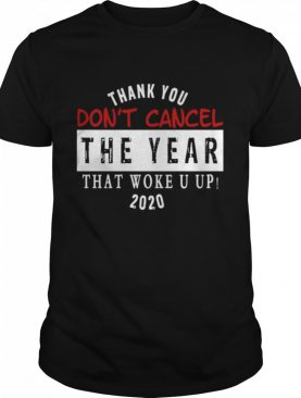 Thank You Don't Cancel The Year That Woke You Up 2020 shirt