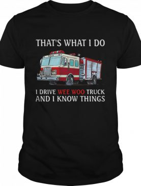 That's What I Do I Drive Wee Woo Truck And I Know Things shirt