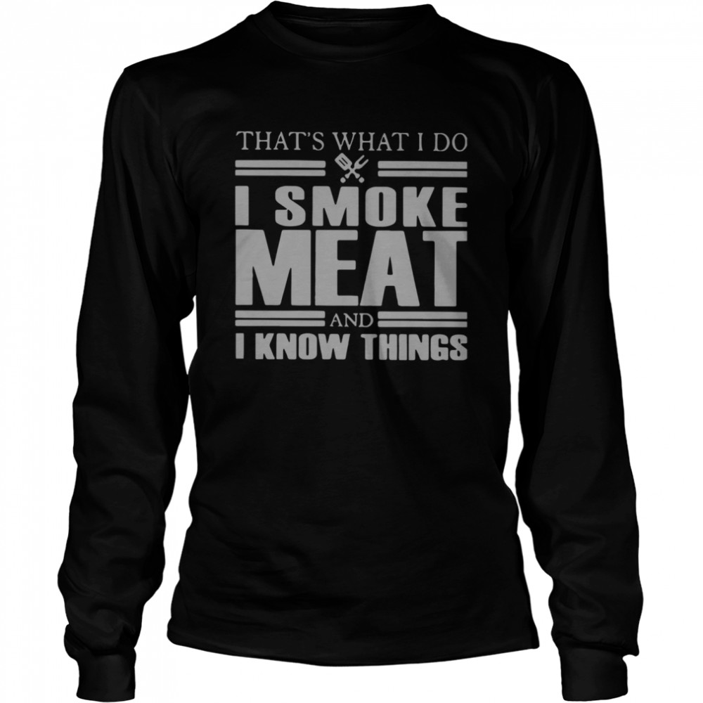 That's What I Do I Smoke Meat And I Know Things Long Sleeved T-shirt