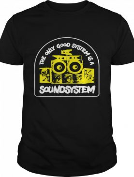 The Only Good System Is A Soundsystem shirt