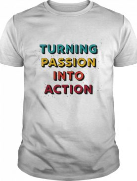 Turning Passion Into Action shirt