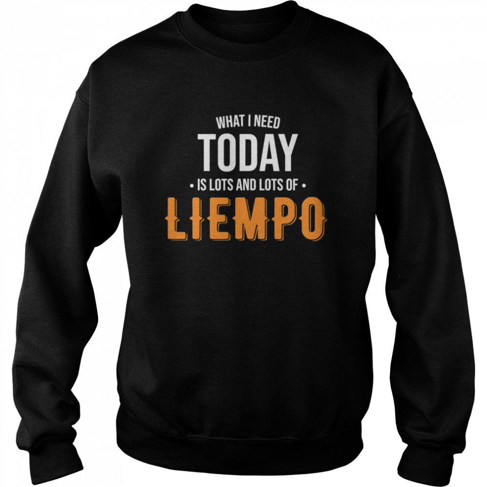 What I Need Today Is Lots Of Liempo Unisex Sweatshirt