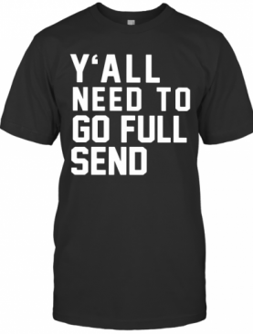 Y'All Need To Go Full Send T-Shirt