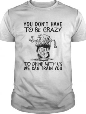 You Dont Have To Be Crazy To Drink With Us We Can Train You shirt