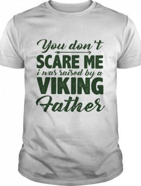 You Dont Scare Me I Was Raised By A Viking Father shirt