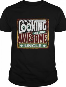 You're Looking At An Awesome Uncle shirt