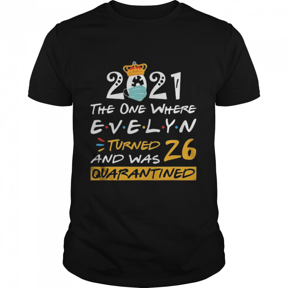 2021 the one where Evelyn Turned and was 26 quarantined Classic Men's T-shirt