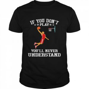 Basketball If you don't play you'll never understand  Classic Men's T-shirt