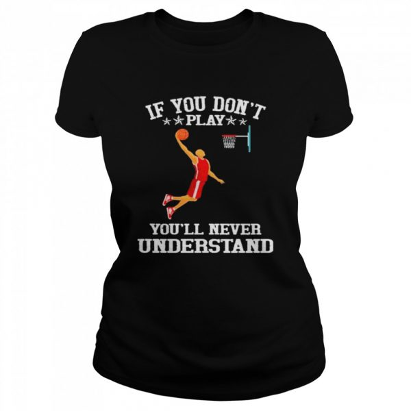 Basketball If you don't play you'll never understand  Classic Women's T-shirt
