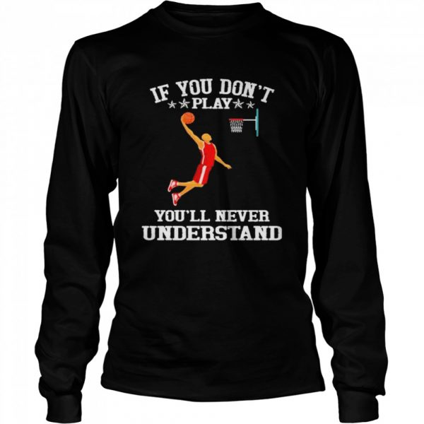 Basketball If you don't play you'll never understand  Long Sleeved T-shirt