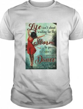 Girl Life Isn't About Waiting For The Storm To Pass It's About Learning To Dancing In The Rain shirt