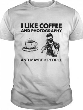 I Like Coffee And Photography And Maybe 3 People shirt