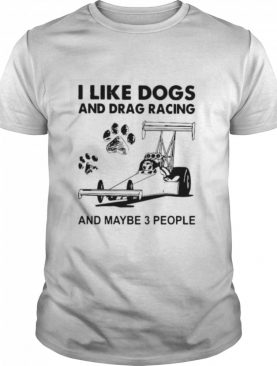 I Like Dogs And Racing And Maybe 3 People shirt