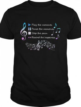 Play The Momenty Pause The Memories Stop The Pain Rewind The Happiness Musical shirt