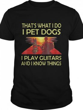 Thats What I Do I Pet Dogs I Play Guitars And I Know Things shirt