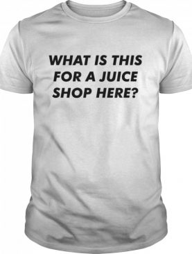 What Is This For A Juice Shop Here shirt