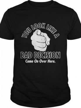 You Look Like A Bad Decision Come On Over Here shirt