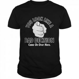 You Look Like A Bad Decision Come On Over Here  Classic Men's T-shirt