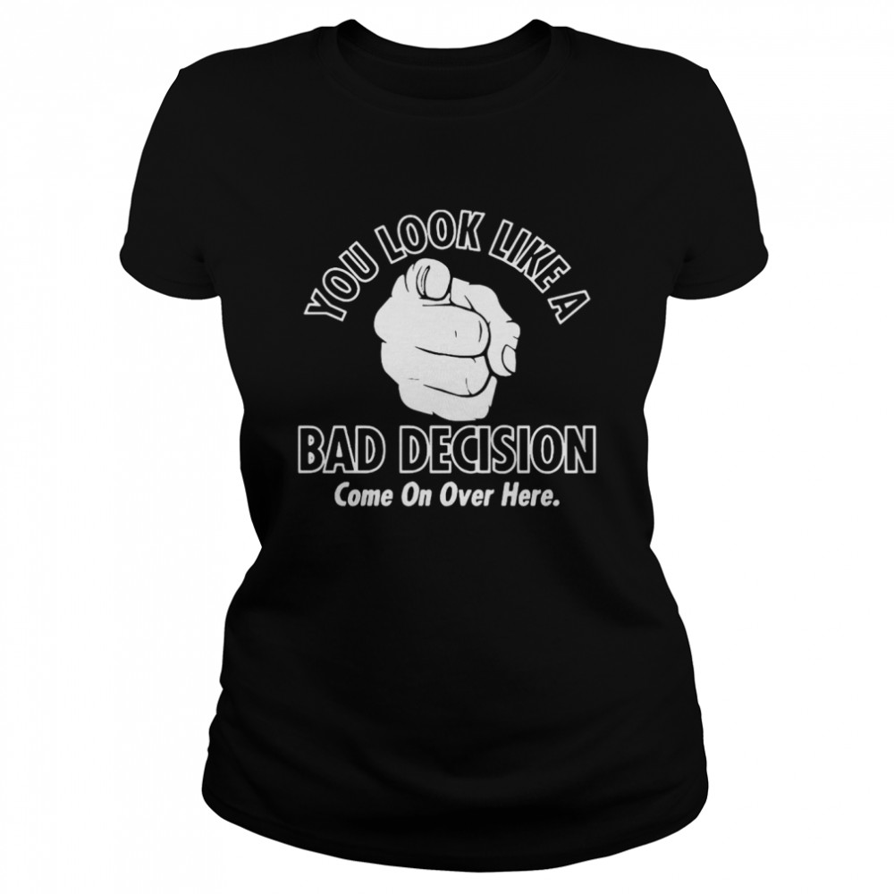 You Look Like A Bad Decision Come On Over Here Classic Women's T-shirt