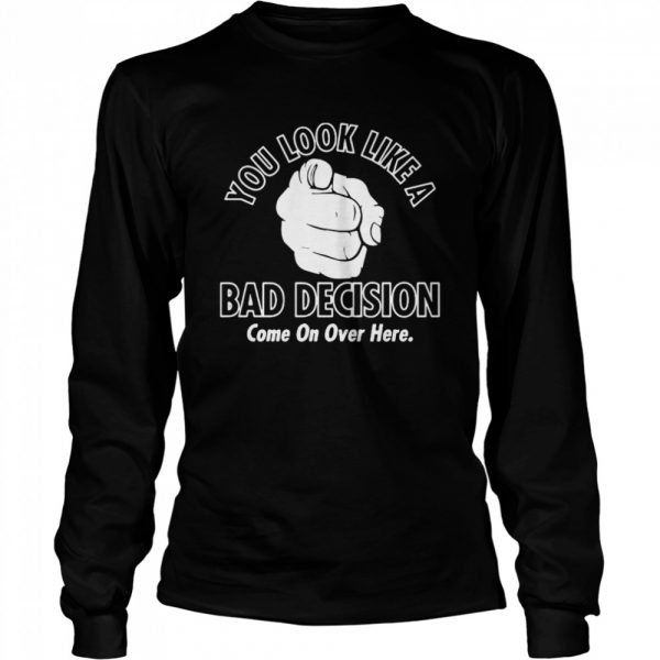 You Look Like A Bad Decision Come On Over Here  Long Sleeved T-shirt